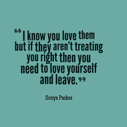 I know you love them but if they aren't treating you right then you need to love yourself and leave.