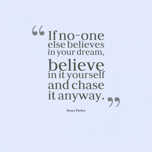 If no-one else believes in your dream, believe in it yourself and chase it anyway.