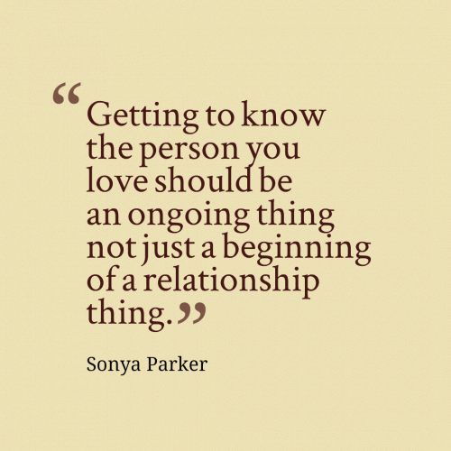 Getting to know the person you love should be an ongoing thing not just a beginning of a relationship thing.