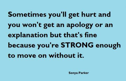 Sometimes you'll get hurt and you won't get an apology or an explanation but that's fine because you're STRONG enough to move on without it
