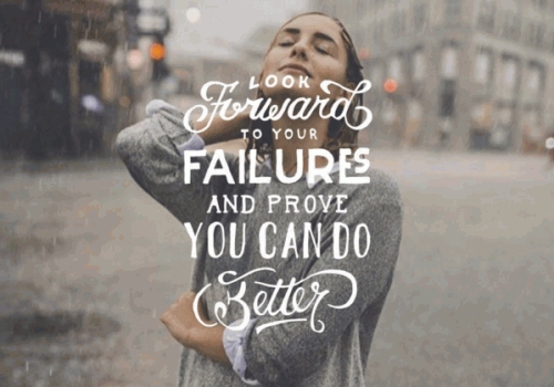 Look forward to your failures and prove you can do better.