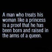 A man who treats his woman like a princess is a proof that he has born & raise in the arms of a queen