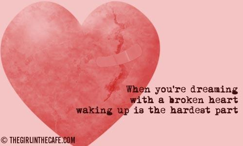 When your dreaming with a broken heart, waking up is the hardest part.
