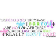The feelings I use to have for you, are no longer there & for the first time in a while I really don't care.