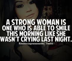 A strong women is someone who is able to smile this morning like she wasn't crying last night.