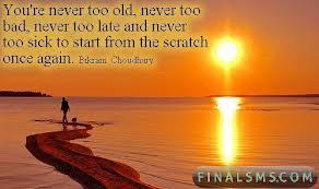 You're never too old, never too bad, never too late and never too sick to start from the scratch once again.