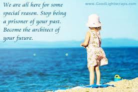 We are all here for some special reason. Stop being a prisoner of your past, become the architect of your future.