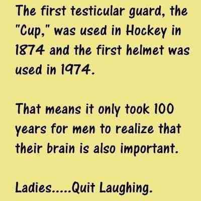 The first testicular gaurd, the *Cup*, was used in Hockey in 1874 and the first helmet was used in 1974. That means it only took 100 years for men to realize that their brain is also important.... Pfft, typical men.