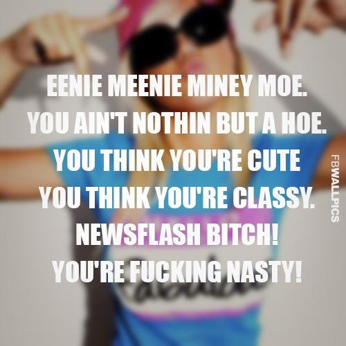 Eenie meenie miney moe, you ain't nothing but a hoe, you think you're cute, you think you're classy, newsflash bitch! You're fucking nasty!