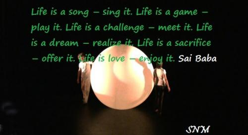 Life is a song, sing it. Life is a game, play it. Life is a challenge, meet it. Life is a dream, realize it. Life is a sacrifice, offer it. Life is love, enjoy it.