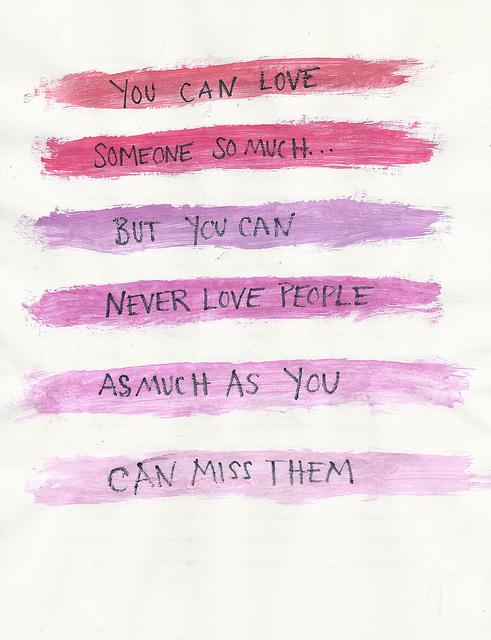 You can love someone so much... but you can never love people as much as you can miss them.