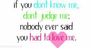 If you DON'T know me, don't JUDGE me. Nobody said you had to LOVE me.