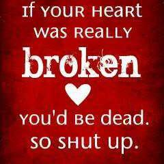 if your heart is broken you would be dead..SO JUST SHUT UP