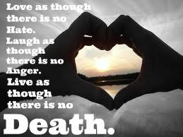 Love as though there is no hate. Laugh as though there is no anger. Live as though there is no Death.