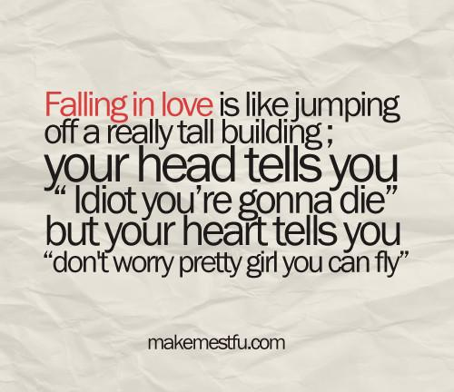 Falling inlove is like jumping off a really tall building; your head tells you, Idiot you're gonna die but your heart tells you, Dont worry pretty girl you can fly