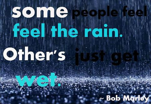 Some people feel the rain. Other's just get wet.