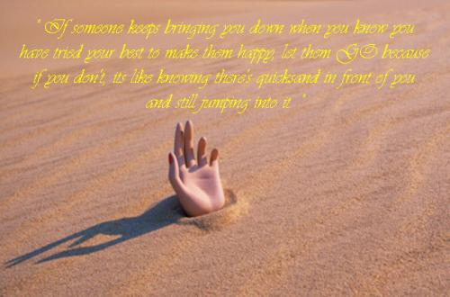 If someone keeps bringing you down when you know you have tried your best to make them happy, let them GO because if you don't, its like knowing there's quicksand in front of you and still jumping into it.
