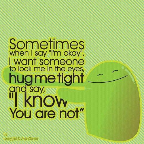 Sometimes, when I say 'Im ok', I want someone to look me in the eyes, hug me tight and say 'I know you are not'.