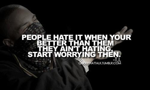 People hate it when ur betta than them . They ain't hating , start worrying then.