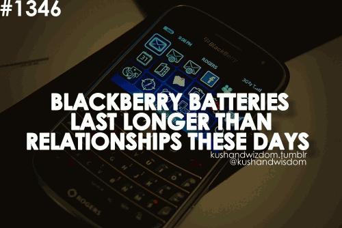 Blackberry batteries last longer than relationships these days .