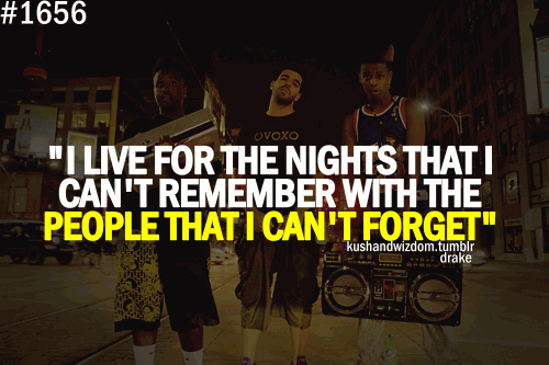 I live for the night that I can't remember with the people that I can't forget .