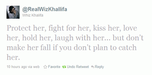Protect her , fight 4 her , kiss her , love her , hold her , laugh with her ... but dnt make her fall if you dnt plan to catch her !