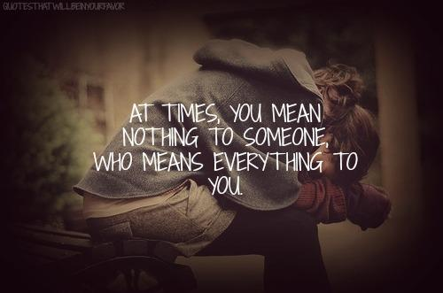 Quotes About Love Gone Wrong : At times, you mean nothing to someone, who means everything to you.