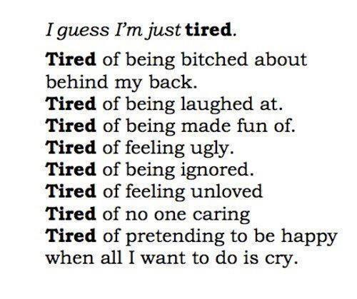 I guess I'm just tired, I'm tired of being bi...ed at behind my back, of being laughed at, of being made fun of, feeling ugly, of being ignored, of feeling unloved, of no one caring, of pretending to be happy when all I want to do is cry.