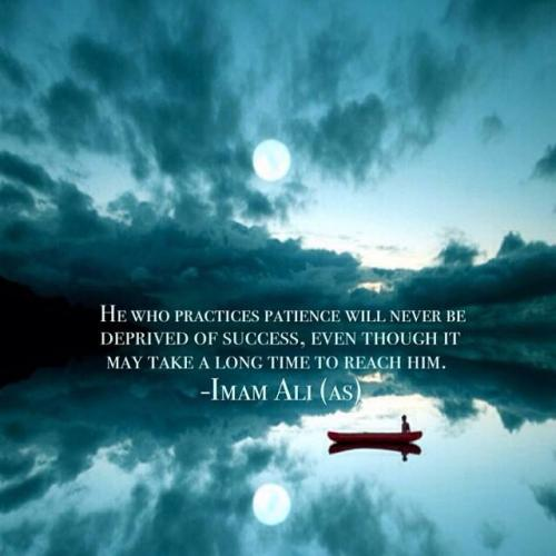 He who practices patience will never be deprived of success, even though it may take a long time to reach him.