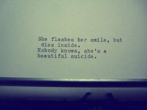 She flashes her smile, but dies inside.Nobody knows, she's a beautiful suicide