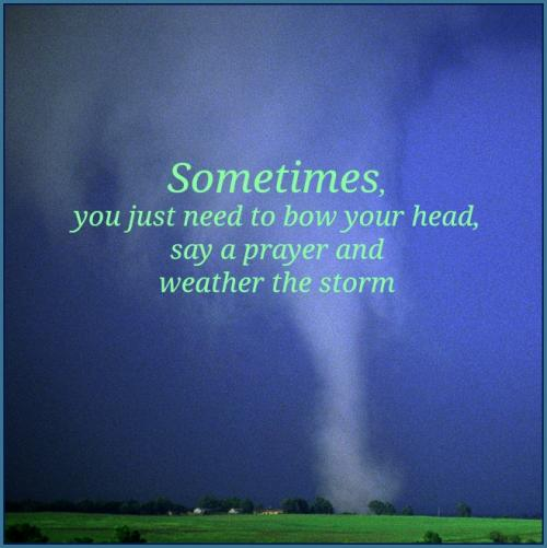 Sometimes you just need to bow your head, say a prayer and weather the storm.