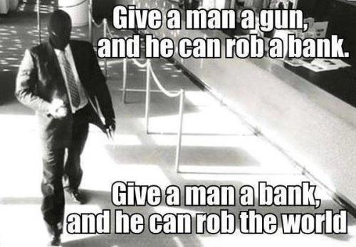 Give a man a gun and he can rob a bank. Give a man a bank and he can rob the world