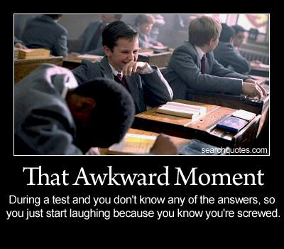 That awkward moment during a test and you don't know any of the answers, so you just start laughing because you know you're screwed.