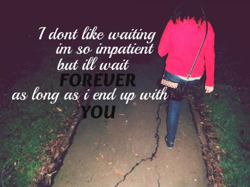 I don't like waiting, I'm so impatient. But I'll wait forever, as long as I end up with you.