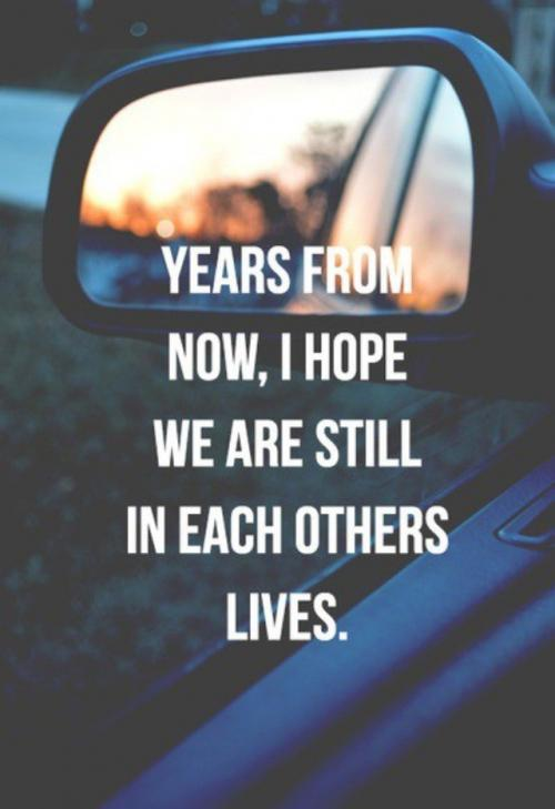 Years from now, I hope we are still in each others lives.