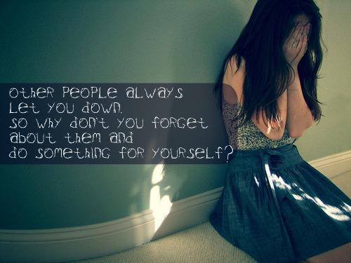 Other people always let you down. So why don't you forget about them and do something for yourself?