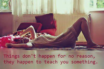 Things don't happen for no reason, they happen to teach you something.