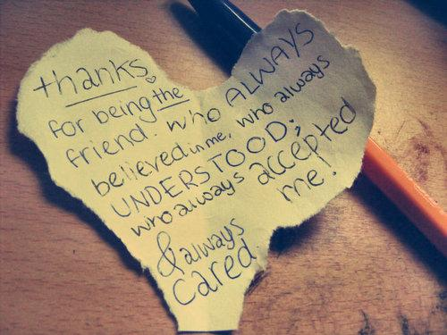 Thanks for being the friend. Who always believed in me, who always understood; who always accepted me! Always cared.