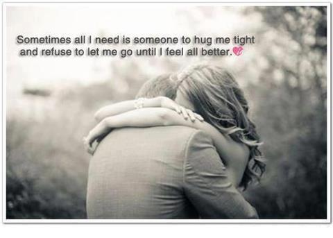 Sometimes all I need is someone to hug me tight and refuse to let me go until I feel all better.