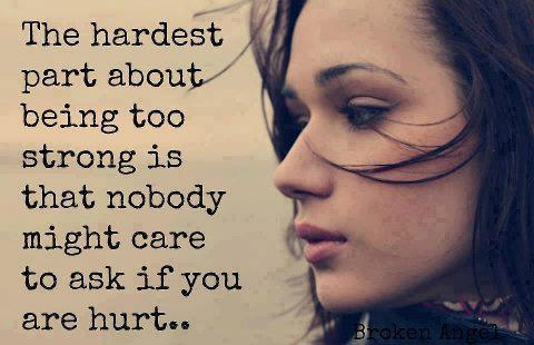 The hardest part about being too strong is that nobody might care to ask if you are hurt.