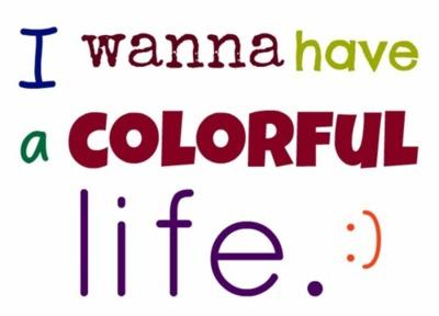 I wanna have a colorful life.