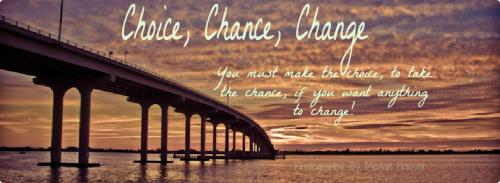 Choice, chance, change. You must make the choice, to take the chance, if you want anything to change!