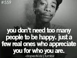 you dont need to many people to be happy.just a few real ones who appreciate you for who you are.