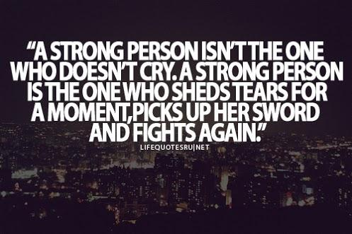 A STRONG PERSON ISN'T THE ONE WHO DOESN'T CRY. A STRONG PERSON IS THE ONE WHO SHEDS TEARS FOR A MOMENT, PICKS UP HER SWORD AND FIGHTS AGAIN.