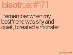 I remember when my best friend was shy and quiet, I created a monster.