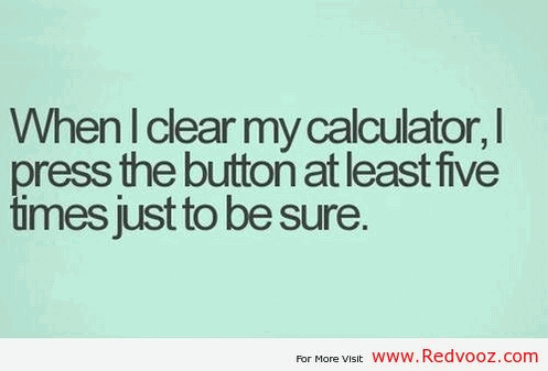 When I clear my calculator, I press the button at least five times just to be sure.