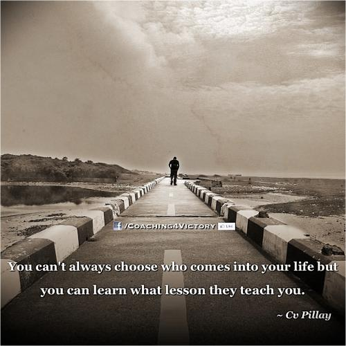 You can't always choose who comes into your life but you can learn what lesson they teach you.