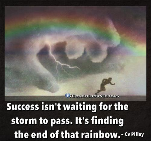 Success isn't waiting for the  storm to pass. It's finding  the end of that rainbow.
