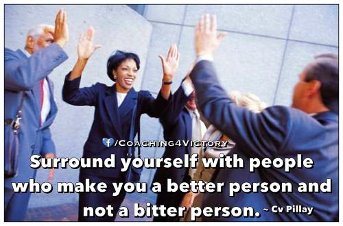 Surround yourself with people  who make you a better person and  not a bitter person.