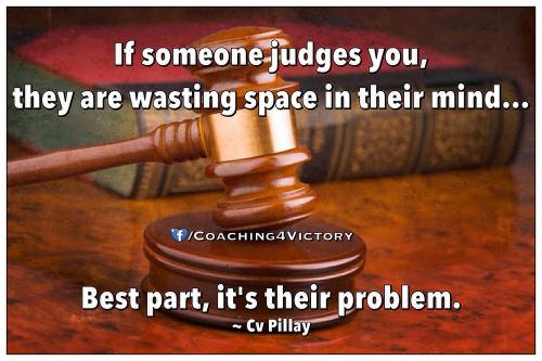 If someone judges you, they are wasting space in their mind... Best part, it's their problem.